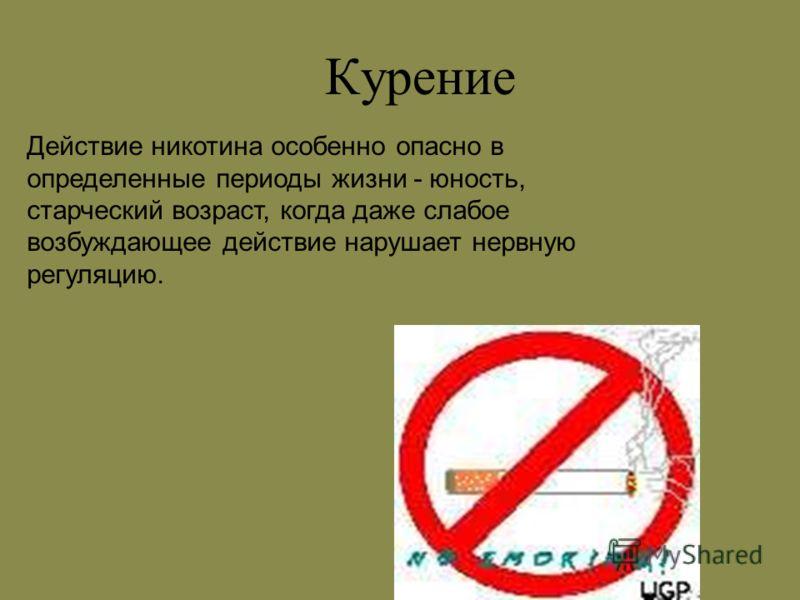 Курение Действие никотина особенно опасно в определенные периоды жизни - юность, старческий возраст, когда даже слабое возбуждающее действие нарушает нервную регуляцию.