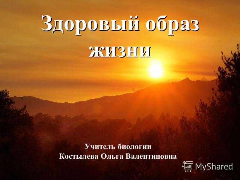 Здоровый образ жизни Учитель биологии Костылева Ольга Валентиновна