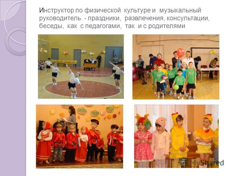 Инструктор по физической культуре и музыкальный руководитель - праздники, развлечения, консультации, беседы, как с педагогами, так и с родителями