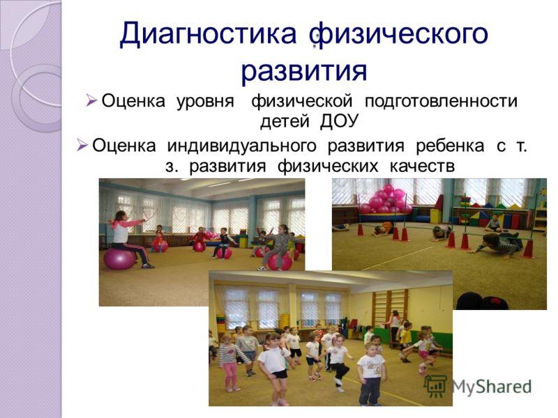 : Оценка уровня физической подготовленности детей ДОУ Оценка индивидуального развития ребенка с т. з. развития физических качеств Диагностика физического развития