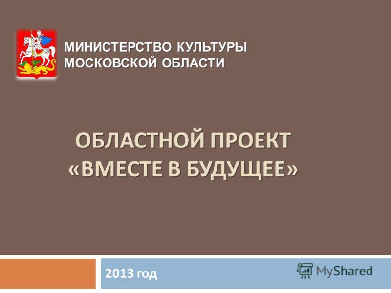 ОБЛАСТНОЙ ПРОЕКТ « ВМЕСТЕ В БУДУЩЕЕ » 2013 год МИНИСТЕРСТВО КУЛЬТУРЫ МОСКОВСКОЙ ОБЛАСТИ