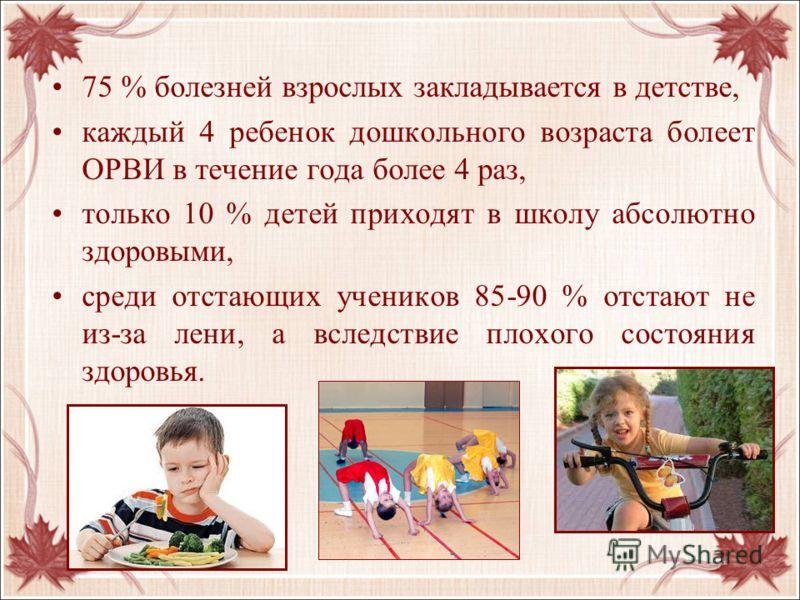 75 % болезней взрослых закладывается в детстве, каждый 4 ребенок дошкольного возраста болеет ОРВИ в течение года более 4 раз, только 10 % детей приходят в школу абсолютно здоровыми, среди отстающих учеников 85-90 % отстают не из-за лени, а вследствие