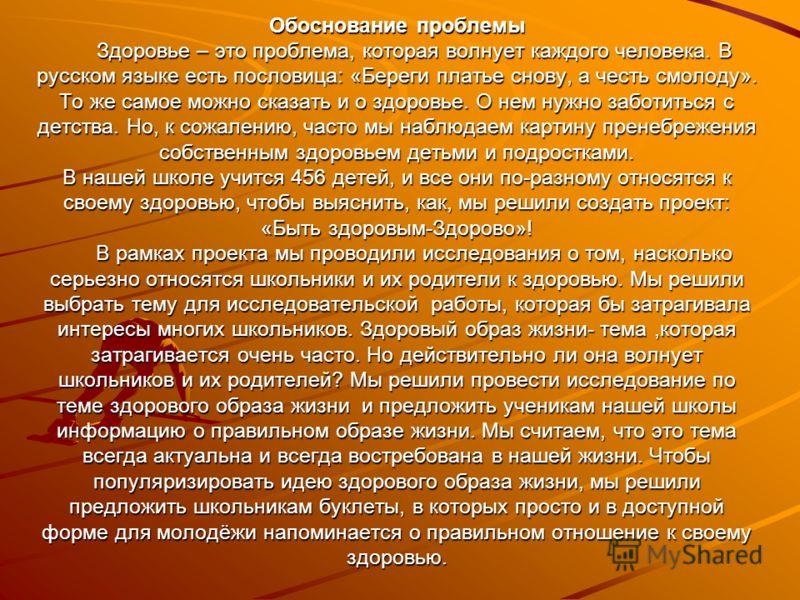 Обоснование проблемы Здоровье – это проблема, которая волнует каждого человека. В русском языке есть пословица: «Береги платье снову, а честь смолоду». То же самое можно сказать и о здоровье. О нем нужно заботиться с детства. Но, к сожалению, часто м