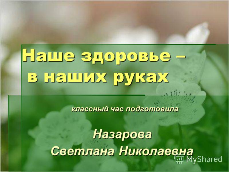Наше здоровье – в наших руках классный час подготовила классный час подготовила Назарова Назарова Светлана Николаевна