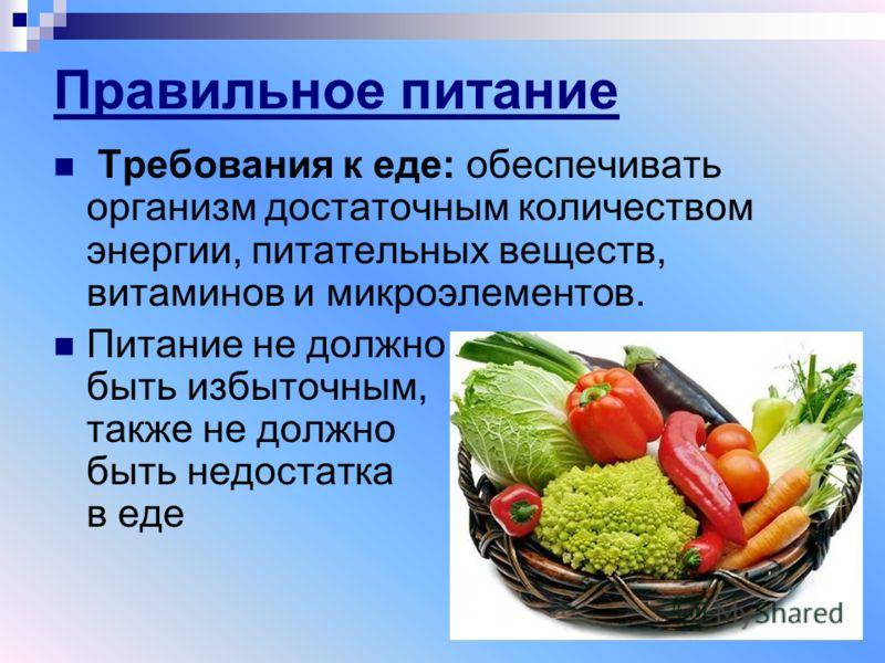 Правильное питание Требования к еде: обеспечивать организм достаточным количеством энергии, питательных веществ, витаминов и микроэлементов. Питание не должно быть избыточным, также не должно быть недостатка в еде