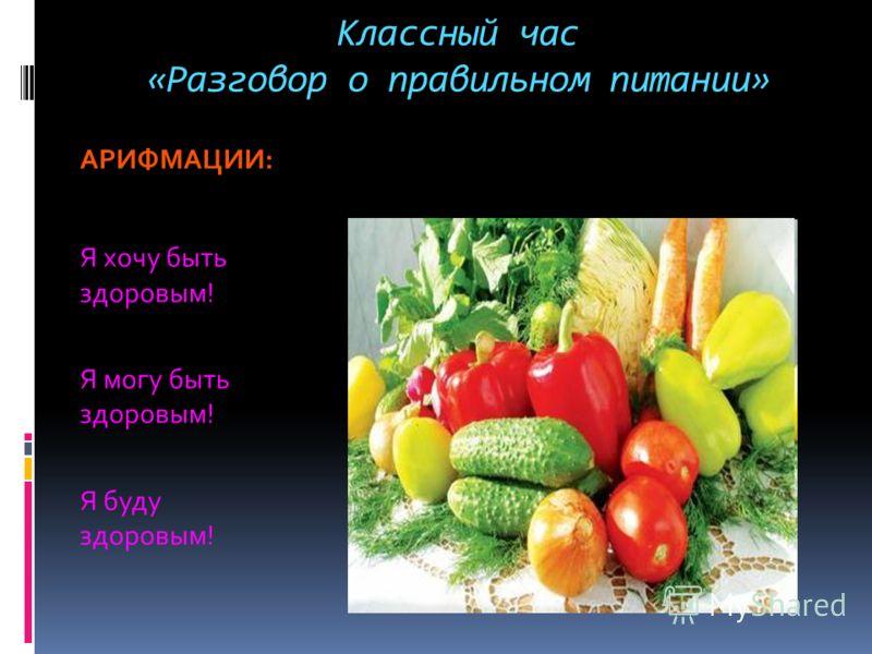 Классный час «Разговор о правильном питании» АРИФМАЦИИ: Я хочу быть здоровым! Я могу быть здоровым! Я буду здоровым!