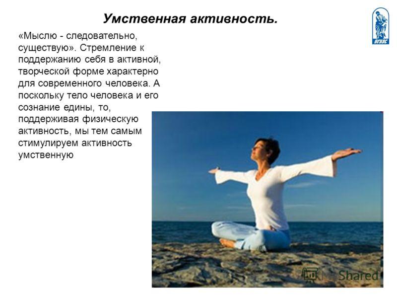 «Мыслю - следовательно, существую». Стремление к поддержанию себя в активной, творческой форме характерно для современного человека. А поскольку тело человека и его сознание едины, то, поддерживая физическую активность, мы тем самым стимулируем актив