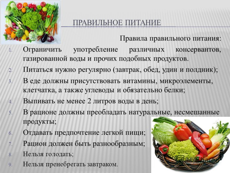 Правила правильного питания: 1. Ограничить употребление различных консервантов, газированной воды и прочих подобных продуктов. 2. Питаться нужно регулярно (завтрак, обед, удин и полдник); 3. В еде должны присутствовать витамины, микроэлементы, клетча