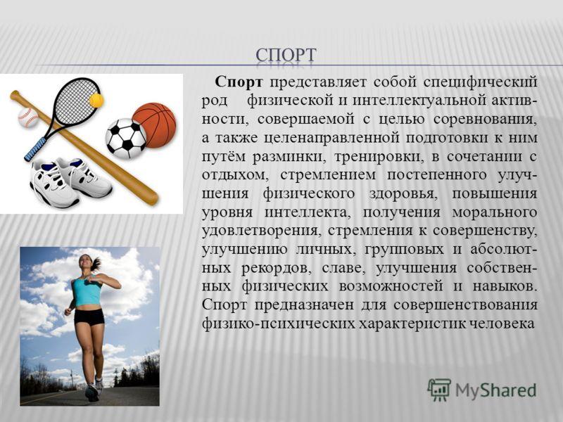 Спорт представляет собой специфический род физической и интеллектуальной актив- ности, совершаемой с целью соревнования, а также целенаправленной подготовки к ним путём разминки, тренировки, в сочетании с отдыхом, стремлением постепенного улуч- шения