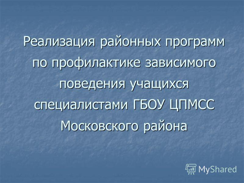 Реализация районных программ по профилактике зависимого поведения учащихся специалистами ГБОУ ЦПМСС Московского района