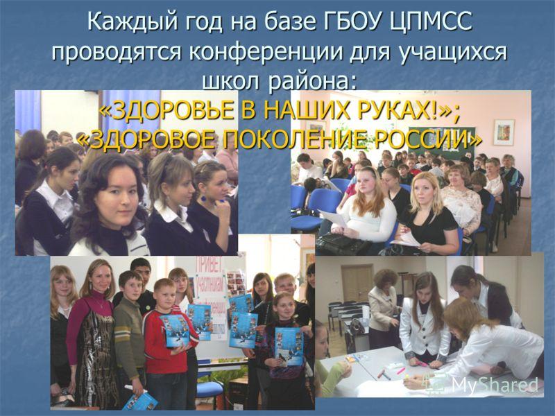 Каждый год на базе ГБОУ ЦПМСС проводятся конференции для учащихся школ района: «ЗДОРОВЬЕ В НАШИХ РУКАХ!»; «ЗДОРОВОЕ ПОКОЛЕНИЕ РОССИИ»
