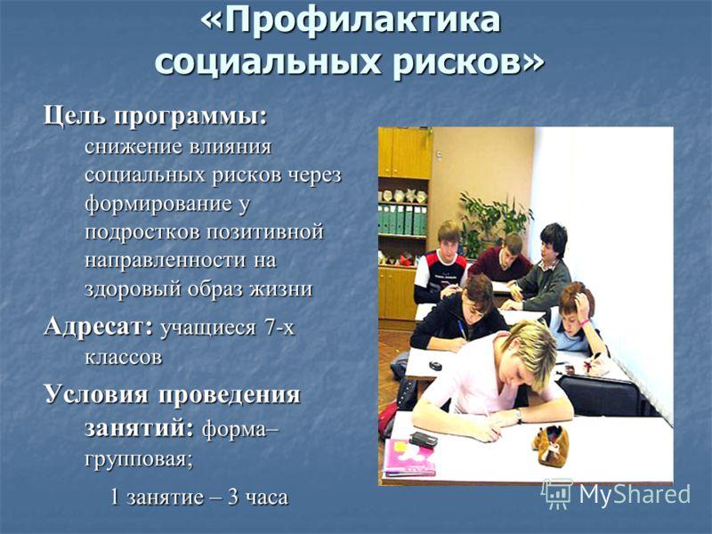 «Профилактика социальных рисков» Цель программы: снижение влияния социальных рисков через формирование у подростков позитивной направленности на здоровый образ жизни Адресат: учащиеся 7-х классов Условия проведения занятий: форма– групповая; 1 заняти