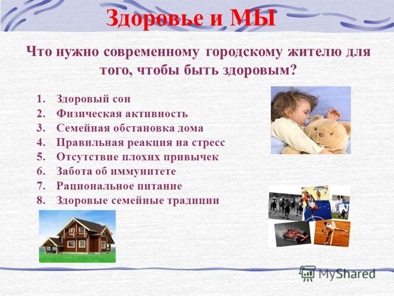 Здоровье и МЫ Что нужно современному городскому жителю для того, чтобы быть здоровым? 1.Здоровый сон 2.Физическая активность 3.Семейная обстановка дома 4.Правильная реакция на стресс 5.Отсутствие плохих привычек 6.Забота об иммунитете 7.Рациональное