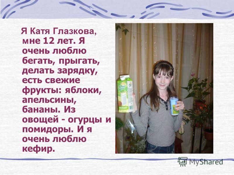 Я Катя Глазкова, м не 12 лет. Я очень люблю бегать, прыгать, делать зарядку, есть свежие фрукты: яблоки, апельсины, бананы. Из овощей - огурцы и помидоры. И я очень люблю кефир.