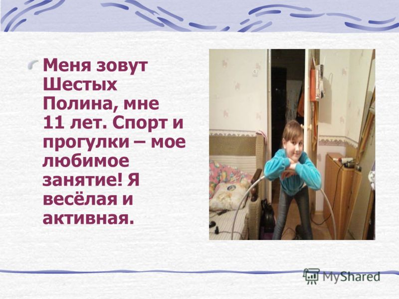 Меня зовут Шестых Полина, мне 11 лет. Спорт и прогулки – мое любимое занятие! Я весёлая и активная.