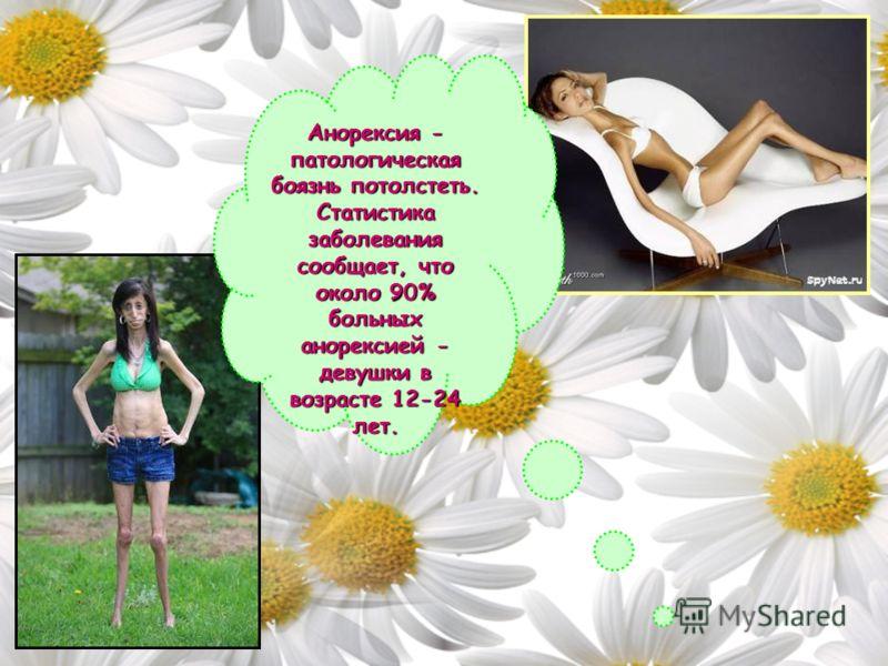 Анорексия - патологическая боязнь потолстеть. Статистика заболевания сообщает, что около 90% больных анорексией - девушки в возрасте 12-24 лет.