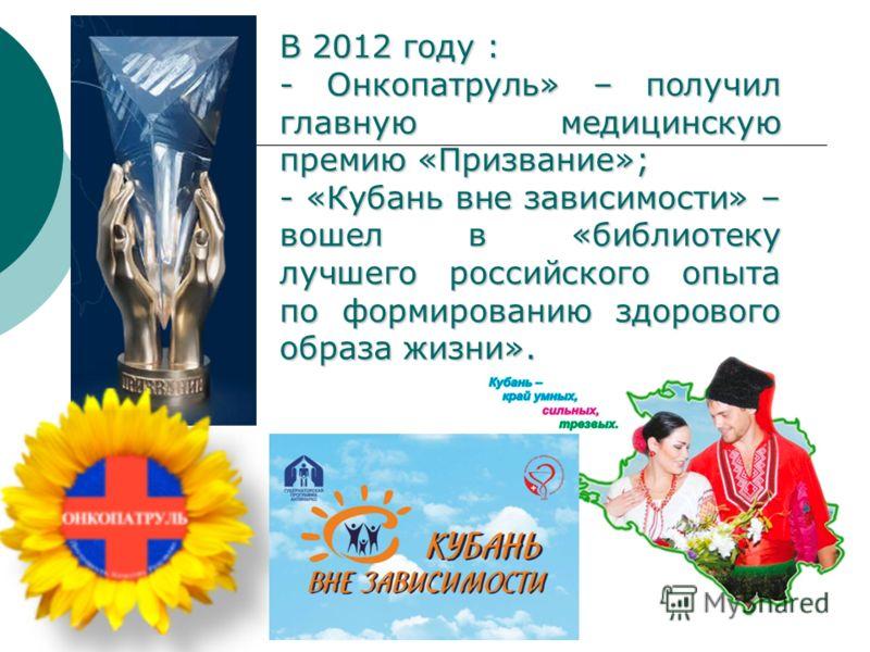 4 В 2012 году : - Онкопатруль» – получил главную медицинскую премию «Призвание»; - «Кубань вне зависимости» – вошел в «библиотеку лучшего российского опыта по формированию здорового образа жизни».