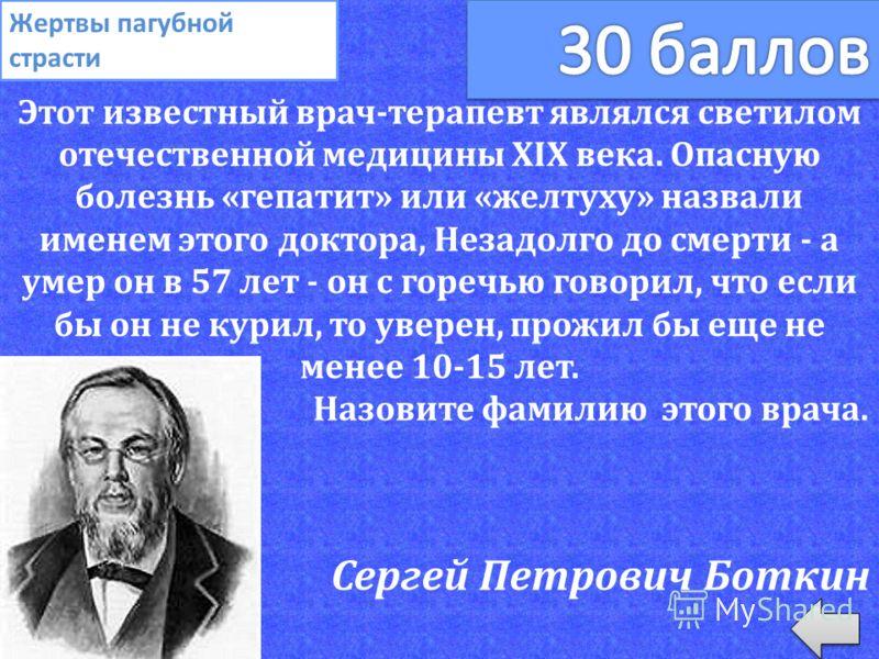 Этот известный врач-терапевт являлся светилом отечественной медицины XIX века. Опасную болезнь «гепатит» или «желтуху» назвали именем этого доктора, Незадолго до смерти - а умер он в 57 лет - он с горечью говорил, что если бы он не курил, то уверен,