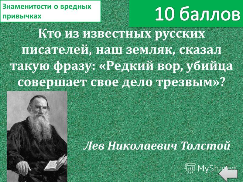 Кто из известных русских писателей, наш земляк, сказал такую фразу: «Редкий вор, убийца совершает свое дело трезвым»? Знаменитости о вредных привычках Лев Николаевич Толстой
