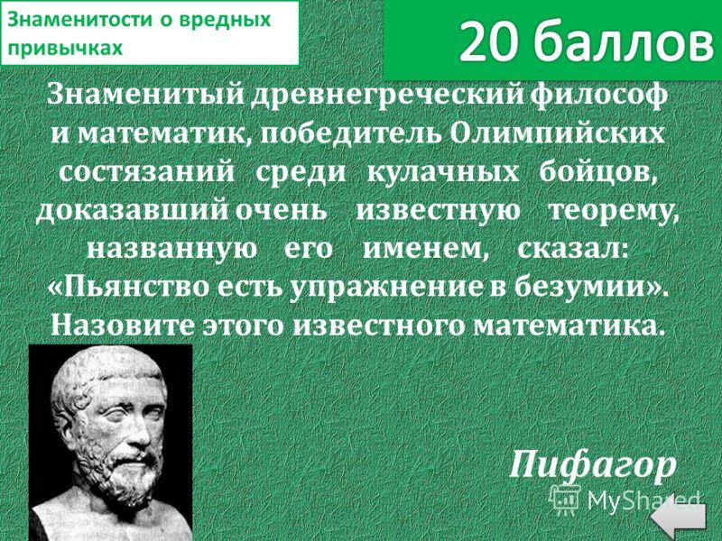Знаменитый древнегреческий философ и математик, победитель Олимпийских состязаний среди кулачных бойцов, доказавший очень известную теорему, названную его именем, сказал: «Пьянство есть упражнение в безумии». Назовите этого известного математика. Зна