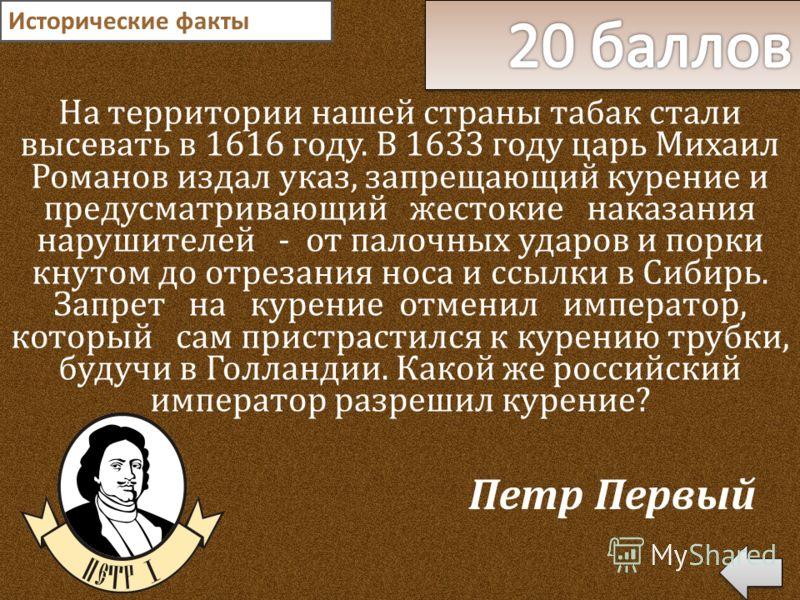 На территории нашей страны табак стали высевать в 1616 году. В 1633 году царь Михаил Романов издал указ, запрещающий курение и предусматривающий жестокие наказания нарушителей - от палочных ударов и порки кнутом до отрезания носа и ссылки в Сибирь. З