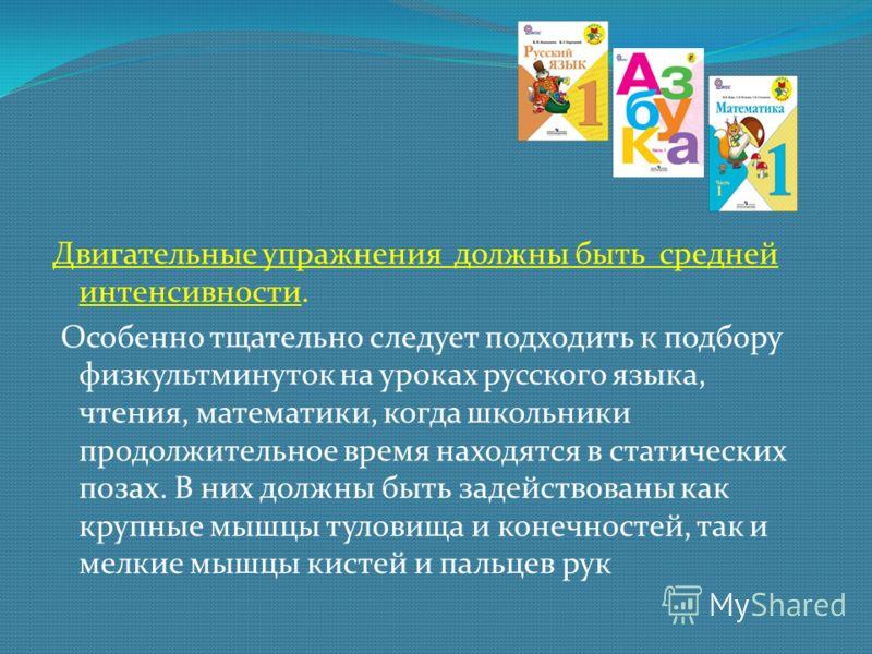 Двигательные упражнения должны быть средней интенсивности. Особенно тщательно следует подходить к подбору физкультминуток на уроках русского языка, чтения, математики, когда школьники продолжительное время находятся в статических позах. В них должны