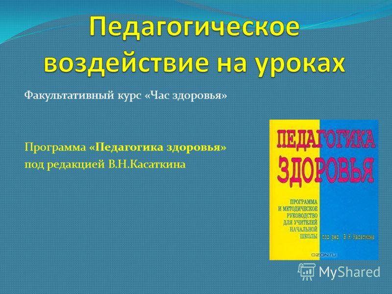 Факультативный курс «Час здоровья» Программа «Педагогика здоровья» под редакцией В.Н.Касаткина