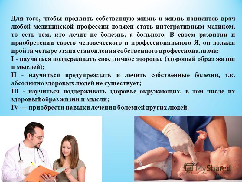 Для того, чтобы продлить собственную жизнь и жизнь пациентов врач любой медицинской профессии должен стать интегративным медиком, то есть тем, кто лечит не болезнь, а больного. В своем развитии и приобретении своего человеческого и профессионального