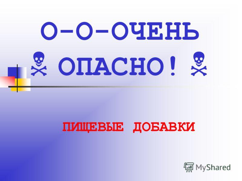 ПИЩЕВЫЕ ДОБАВКИ О-О-ОЧЕНЬ ОПАСНО!