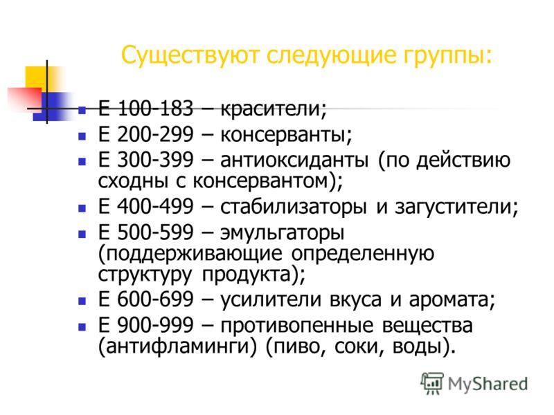 Существуют следующие группы: Е 100-183 – красители; Е 200-299 – консерванты; Е 300-399 – антиоксиданты (по действию сходны с консервантом); Е 400-499 – стабилизаторы и загустители; Е 500-599 – эмульгаторы (поддерживающие определенную структуру продук