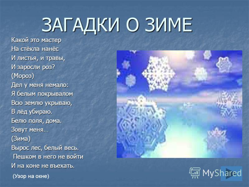 ЗАГАДКИ О ЗИМЕ Какой это мастер На стёкла нанёс И листья, и травы, И заросли роз? (Мороз) Дел у меня немало: Я белым покрывалом Всю землю укрываю, В лёд убираю. Белю поля, дома. Зовут меня… (Зима) Вырос лес, белый весь. Пешком в него не войти Пешком