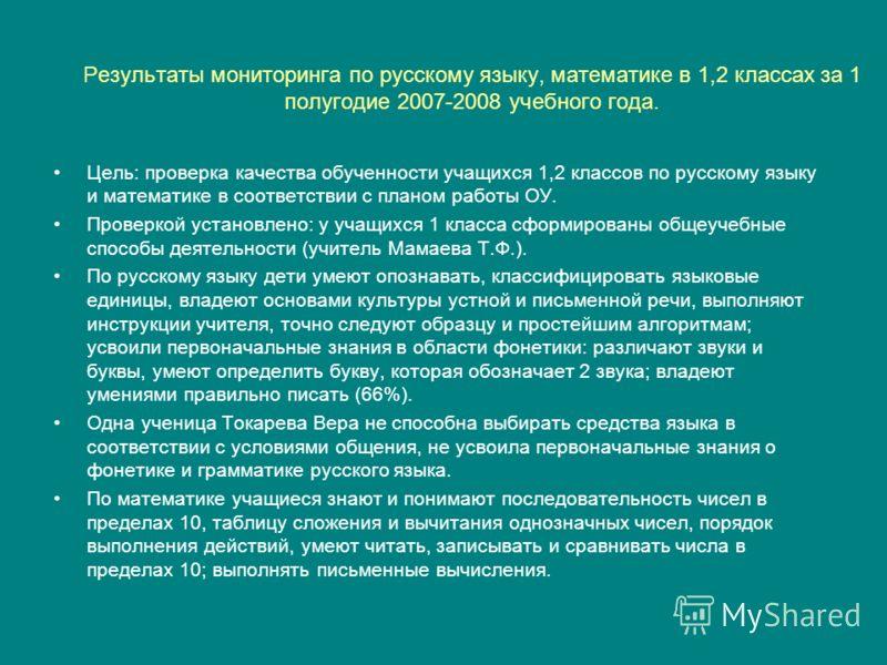 Результаты мониторинга по русскому языку, математике в 1,2 классах за 1 полугодие 2007-2008 учебного года. Цель: проверка качества обученности учащихся 1,2 классов по русскому языку и математике в соответствии с планом работы ОУ. Проверкой установлен