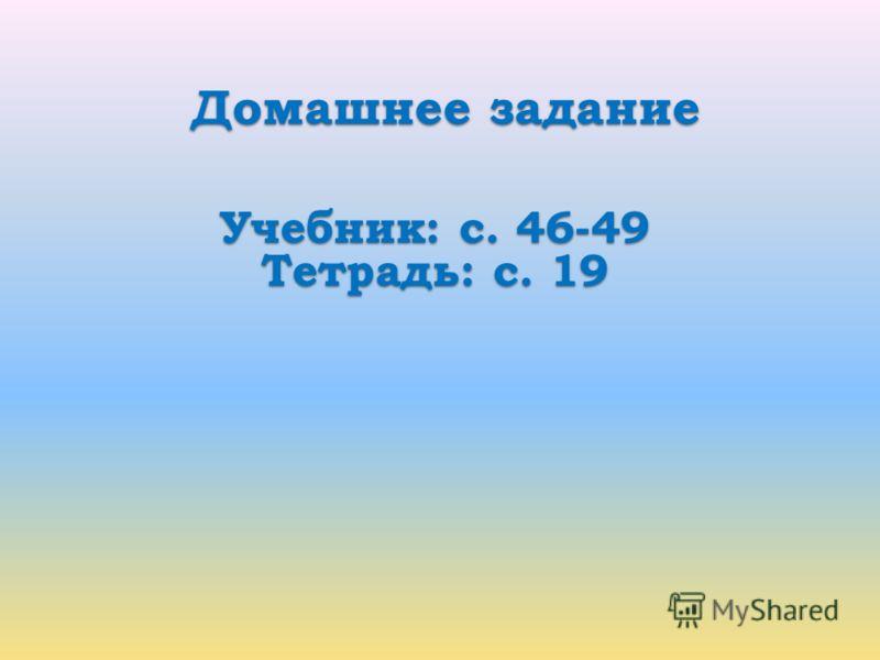 Домашнее задание Учебник: с. 46-49 Тетрадь: с. 19