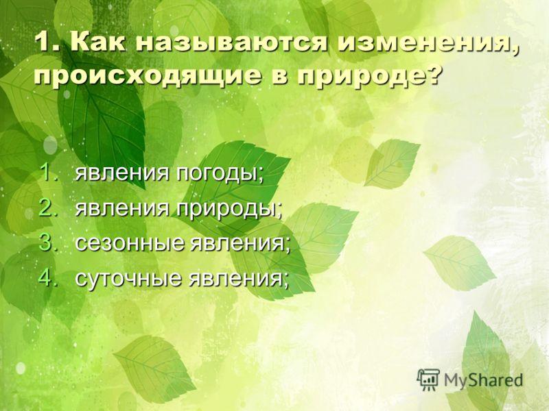1. Как называются изменения, происходящие в природе? 1.я вления погоды; 2.я вления природы; 3.с езонные явления; 4.с уточные явления;