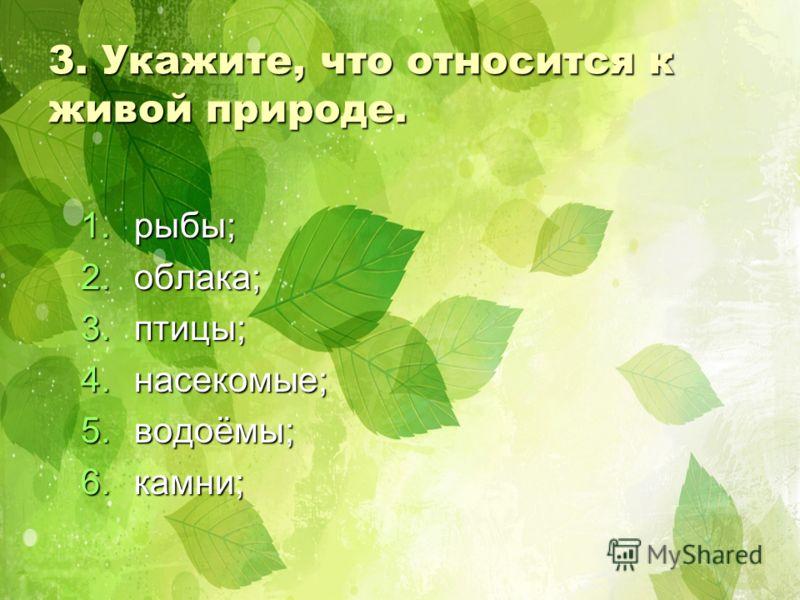 3. Укажите, что относится к живой природе. 1.р ыбы; 2.о блака; 3.п тицы; 4.н асекомые; 5.в одоёмы; 6.к амни;