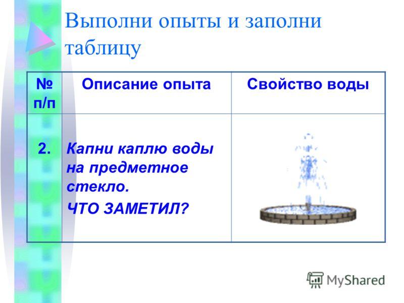 Выполни опыты и заполни таблицу п/п Описание опытаСвойство воды 2.Капни каплю воды на предметное стекло. ЧТО ЗАМЕТИЛ?