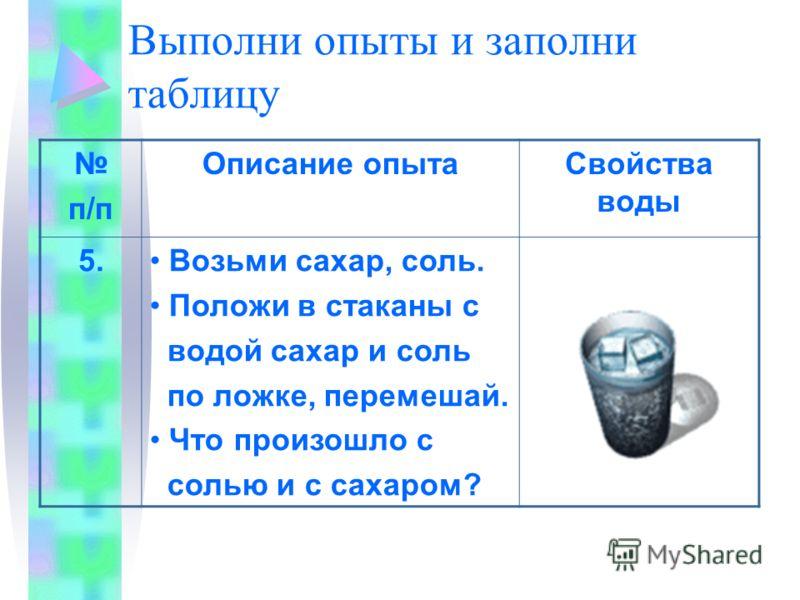 Выполни опыты и заполни таблицу п/п Описание опытаСвойства воды 5. Возьми сахар, соль. Положи в стаканы с водой сахар и соль по ложке, перемешай. Что произошло с солью и с сахаром?