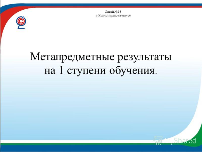 Лицей 33 г.Комсомольск-на-Амуре Метапредметные результаты на 1 ступени обучения.