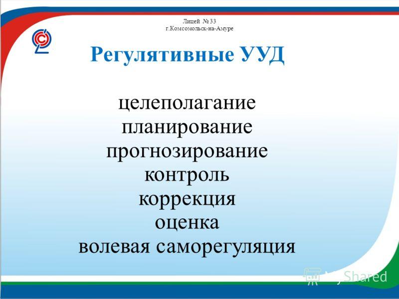 Лицей 33 г.Комсомольск-на-Амуре Регулятивные УУД целеполагание планирование прогнозирование контроль коррекция оценка волевая саморегуляция
