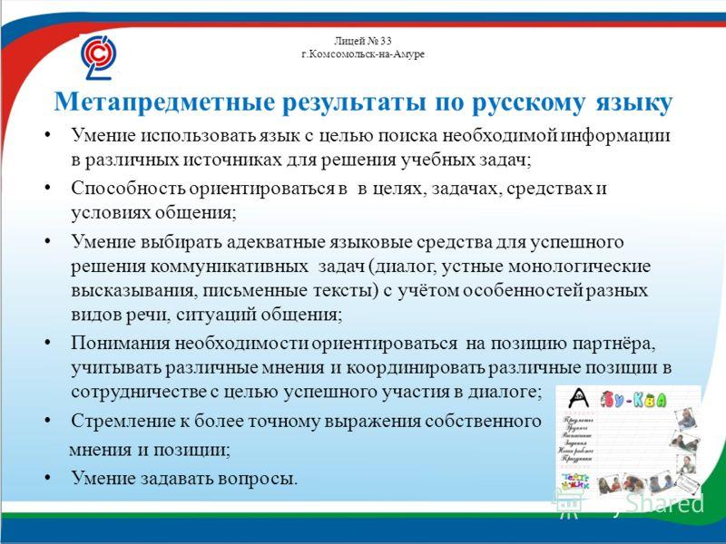 Лицей 33 г.Комсомольск-на-Амуре Метапредметные результаты по русскому языку Умение использовать язык с целью поиска необходимой информации в различных источниках для решения учебных задач; Способность ориентироваться в в целях, задачах, средствах и у