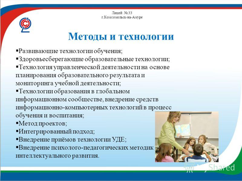 Лицей 33 г.Комсомольск-на-Амуре Методы и технологии Развивающие технологии обучения; Здоровьесберегающие образовательные технологии; Технология управленческой деятельности на основе планирования образовательного результата и мониторинга учебной деяте