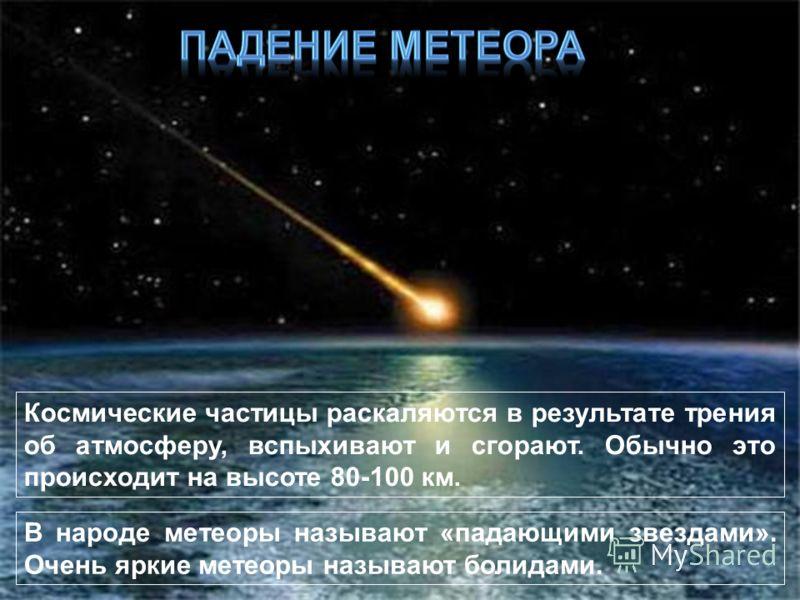 В народе метеоры называют «падающими звездами». Очень яркие метеоры называют болидами. Космические частицы раскаляются в результате трения об атмосферу, вспыхивают и сгорают. Обычно это происходит на высоте 80-100 км.