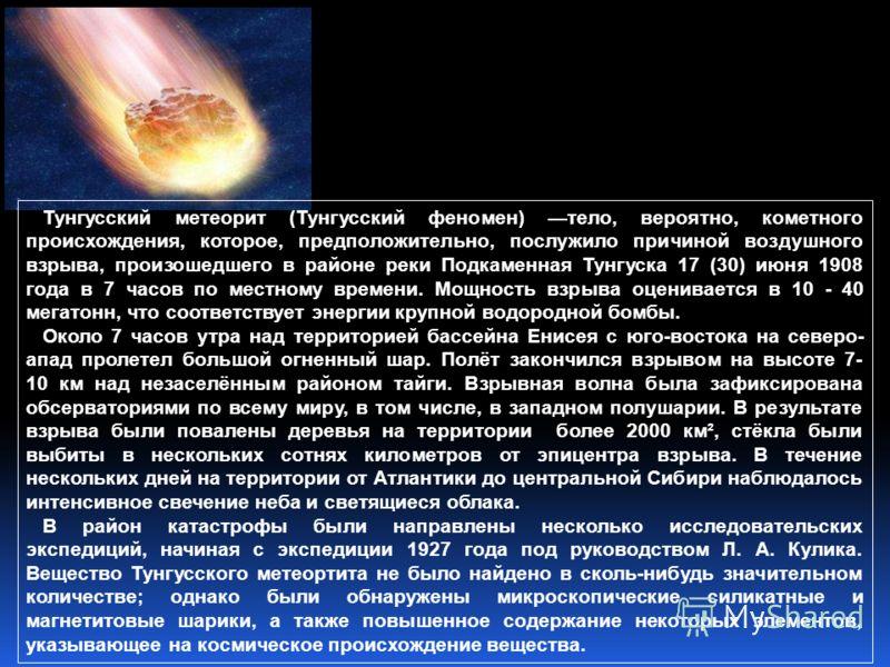 Тунгусский метеорит (Тунгусский феномен) тело, вероятно, кометного происхождения, которое, предположительно, послужило причиной воздушного взрыва, произошедшего в районе реки Подкаменная Тунгуска 17 (30) июня 1908 года в 7 часов по местному времени.
