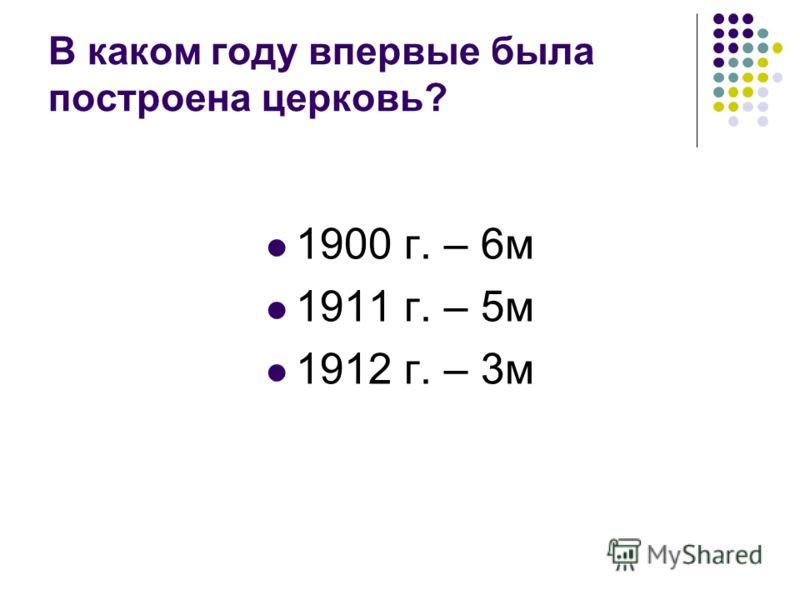 В каком году впервые была построена церковь? 1900 г. – 6м 1911 г. – 5м 1912 г. – 3м