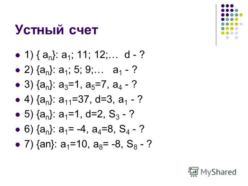 Устный счет 1) { a n }: a 1 ; 11; 12;… d - ? 2) {a n }: a 1 ; 5; 9;… a 1 - ? 3) {a n }: a 3 =1, a 5 =7, a 4 - ? 4) {a n }: a 11 =37, d=3, a 1 - ? 5) {a n }: a 1 =1, d=2, S 3 - ? 6) {a n }: a 1 = -4, a 4 =8, S 4 - ? 7) {an}: a 1 =10, a 8 = -8, S 8 - ?