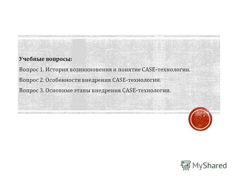 Учебные вопросы : Вопрос 1. История возникновения и понятие CASE- технологии. Вопрос 2. Особенности внедрения CASE- технологии. Вопрос 3. Основные этапы внедрения CASE- технологии.