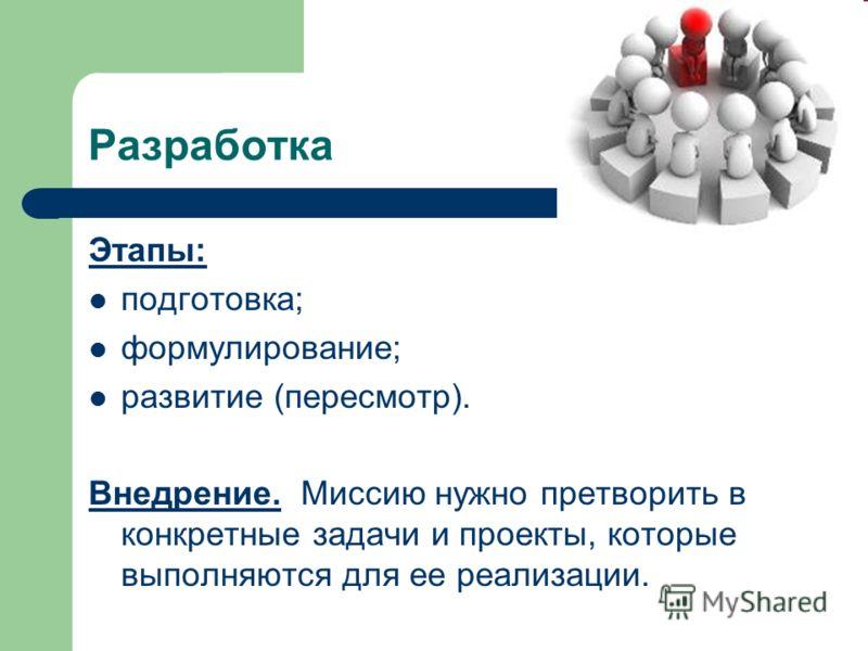 Разработка Этапы: подготовка; формулирование; развитие (пересмотр). Внедрение. Миссию нужно претворить в конкретные задачи и проекты, которые выполняются для ее реализации.