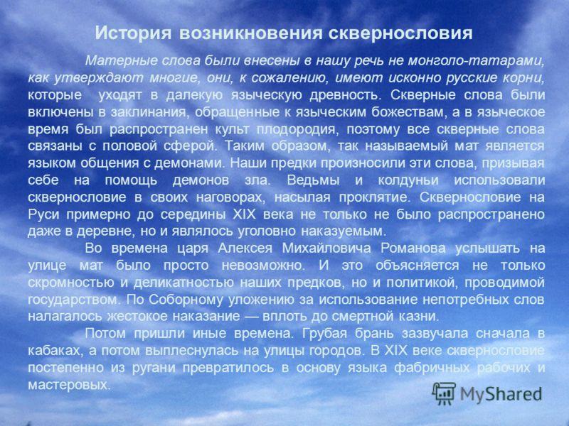 История возникновения сквернословия Матерные слова были внесены в нашу речь не монголо-татарами, как утверждают многие, они, к сожалению, имеют исконно русские корни, которые уходят в далекую языческую древность. Скверные слова были включены в заклин