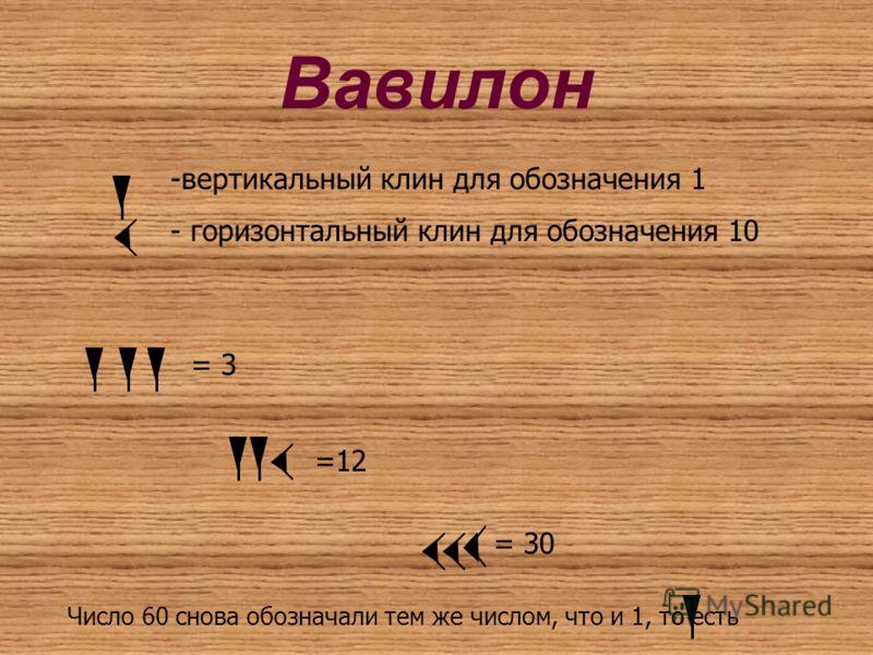 Вавилон -вертикальный клин для обозначения 1 - горизонтальный клин для обозначения 10 = 3 =12 = 30 Число 60 снова обозначали тем же числом, что и 1, то есть