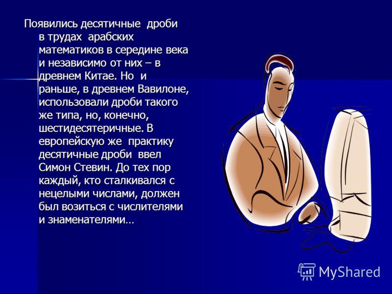Появились десятичные дроби в трудах арабских математиков в середине века и независимо от них – в древнем Китае. Но и раньше, в древнем Вавилоне, использовали дроби такого же типа, но, конечно, шестидесятеричные. В европейскую же практику десятичные д